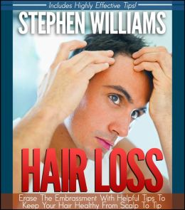Hair Loss: Erase The Embarassment With Helpful Tips To Keep Your Hair Healthy From Scalp To Tip
