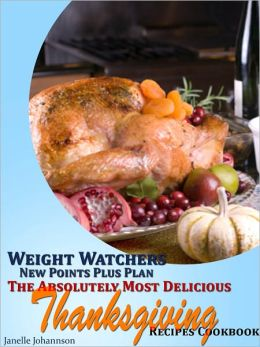 Weight Watchers New Points Plus Plan The Absolutely Most Delicious Thanksgiving Recipes Cookbook