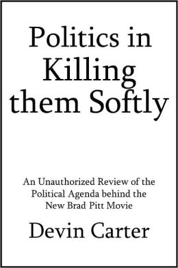 Politics in Killing them Softly: An Unauthorized Review of the Political Agenda behind the New Brad Pitt Movie [Article]