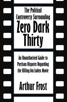The Political Controversy Surrounding Zero Dark Thirty: An Unauthorized Guide to Partisan Disputes Regarding the Killing bin Laden Movie [Article]