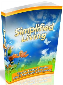 Simplified Living: Tips On Living A Simpler Life In The Hectic 21st Century
