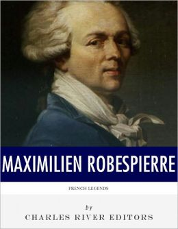 French Legends: The Life and Legacy of Maximilien Robespierre