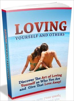 Loving Yourself And Others: Discover The Art of Loving Yourself as Who You Are and Give That Love Away