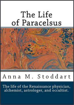The Life of Paracelsus: Theophrastus von Hohenheim 1493-1541