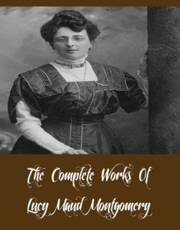 The Complete Works Of Lucy Maud Montgomery (18 Complete Works Of Lucy Maud Montgomery Including Anne Of Green Gables, Anne Of The Island, Chronicles of Avonlea, Rainbow Valley, Rilla of Ingleside, The Story Girl, And More)