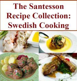 The Santesson Recipe Collection: Swedish Cooking - Gravlax and Avocado Mousse, Janssons frestelse - Jansson's Temptation, Sillsallad - Swedish Herring Salad, Nässelsoppa - Nettle Soup, Ärtsoppa - Pea Soup,Laxsoppa - Salmon Soup, and more...