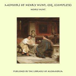 Memoirs of Henry Hunt, Esq. (Complete)