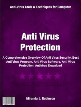 Anti Virus Protection: A Comprehensive Overview Of Anti Virus Security, Best Anti Virus Program, Anti Virus Software, Anti Virus Protection, Antivirus Download