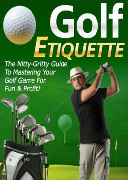 """Golf Etiquette: """"Finally, The Nitty-Gritty Guide Revealed By The Pro Showing You The Full Insights Of Secret Strategies & Techniques On How To Improve Your Golf Game For Fun & Profit!"""" AAA+++"""