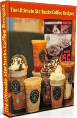 Discover The Secret of Starbucks Coffee Recipes - Coffee Recipes Cooking Tips eBook 4U...