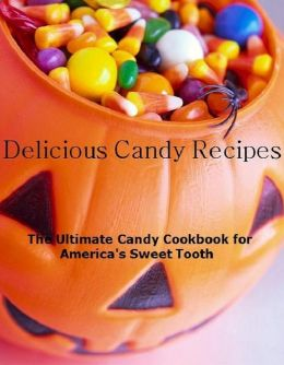 Candy Cooking Tips - 334 Mouth Watering Candy Recipes - Candy is the ultimate indulgence and Delicious...Appetizers