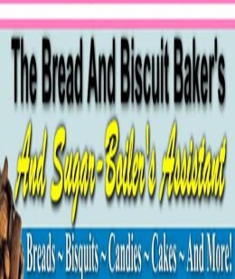 DIY Recipes Guide CookBook - BREAD COOKING TIPS - THE BREAD AND BISCUIT BAKER'S - make the most delicious, light-as-air and flaky breads, cakes and pastries as possible.