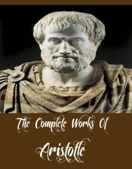 The Complete Works Of Aristotle (Ethics, Poetics, The Athenian Constitution, A Treatise on Government, And More)