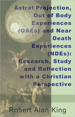 Astral Projection, Out of Body Experiences (OBEs) and Near Death Experiences (NDEs): Research, Study and Reflection with a Christian Perspective