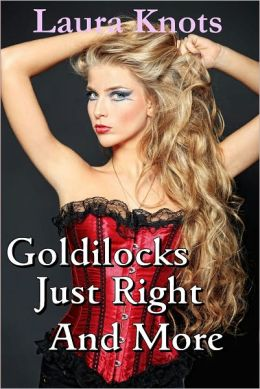 GOLDILOCKS JUST RIGHT AND MUCH MORE
