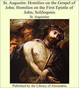 St. Augustin: Homilies on the Gospel of John; Homilies on the First Epistle of John; Soliloquies