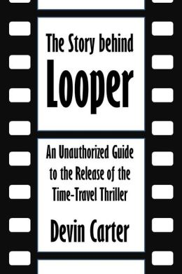The Story Behind Looper: An Unauthorized Guide to the Release of the Time-Travel Thriller [Article]