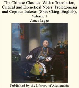 The Chinese Classics: With a Translation, Critical and Exegetical Notes, Prolegomena and Copious Indexes (Shih Ching. English), Volume 1