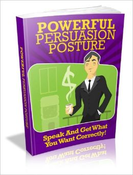 Powerful Persuasion Posture: Speak And Get What You Want Correctly!