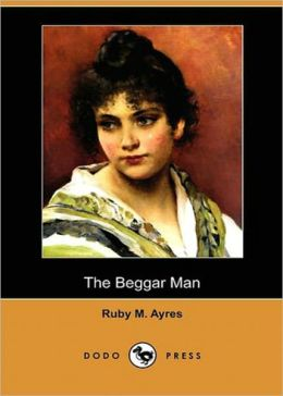 The Beggar Man: A Fiction and Literature, Romance Classic By Ruby M. Ayres! AAA+++