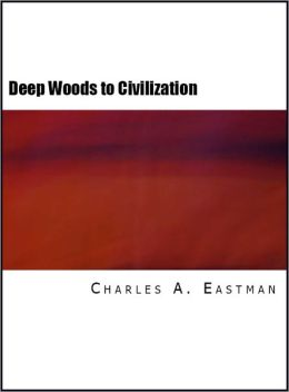 From the Deep Woods to Civilization: Chapters in the Autobiography of an Indian (Illustrated)