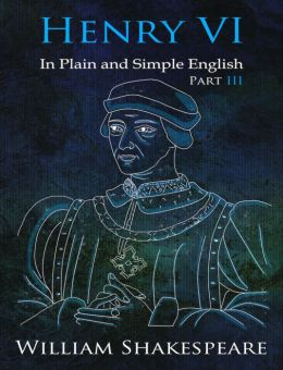 King Henry VI: Part III In Plain and Simple English (A Modern Translation and the Original Version)