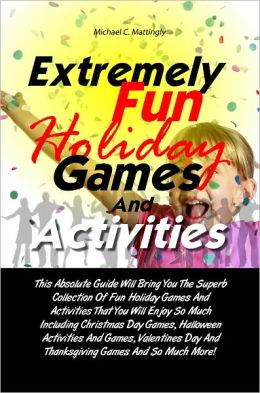 Extremely Fun Holiday Games And Activities: This Absolute Guide Will Bring You The Superb Collection Of Fun Holiday Games And Activities That You Will Enjoy So Much Including Christmas Day Games, Halloween Activities And Games, Valentines Day And Thanks