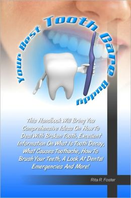 Your Best Tooth Care Buddy: This Handbook Will Bring You Comprehensive Ideas On How To Deal With Broken Tooth, Excellent Information On What Is Tooth Decay, What Causes Toothache, How To Brush Your Teeth, A Look At Dental Emergencies And More!