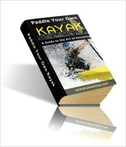 Paddle Your Own Kayak:A Guide to the Art of Kayaking