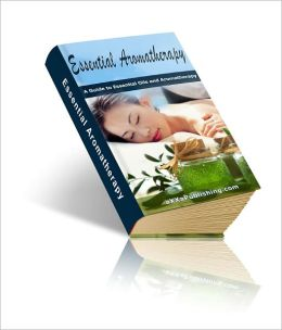 Essential Aromatherapy: A Guide to Essential Oils and Aromatherapy