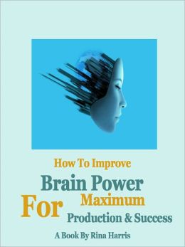 How To Improve Brain Power For Maximum Production And Success