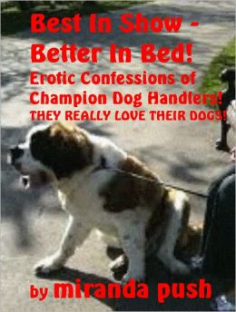 Best In Show - Better In Bed! Erotic Confessions of Champion Dog Handlers! (they really love their dogs!)