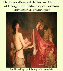 The Black-Bearded Barbarian: The Life of George Leslie MacKay of Formosa