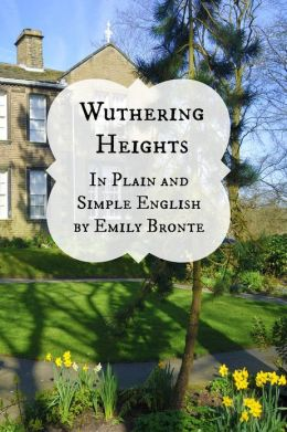 Wuthering Heights In Plain and Simple English (Includes Study Guide, Complete Unabridged Book, Historical Context, Biography and Character Index)(Annotated)