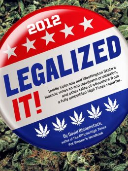 Legalized It!: Inside Colorado and Washington State's Historic Votes to End Marijuana Prohibition, and Other Tales of Adventure from a Fully-Embedded High Times Reporter