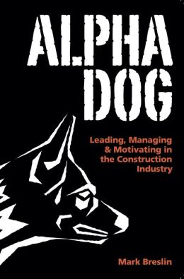 Alpha Dog: Leading, Managing & Motivating in the Construction Industry