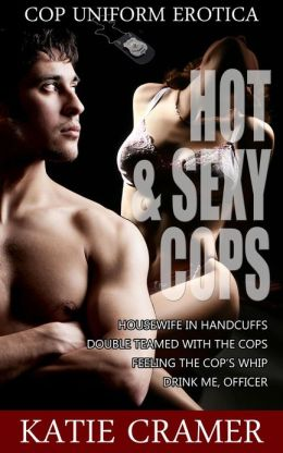 Hot and Sexy Cops (An Erotic Romance Anthology - Cop Uniform Police Erotica Couples Sex Stories)