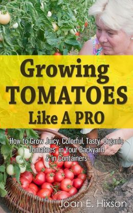 Growing Tomatoes Like A Pro: How to Grow Juicy, Colorful, Tasty, Organic Tomatoes in Your Backyard & in Containers