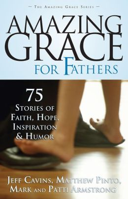 Amazing Grace For Fathers: 75 Stories of Faith, Hope, Inspiration, and Humor