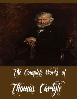 The Complete Works of Thomas Carlyle (33 Complete Works of Thomas Carlyle Including The French Revolution, Past and Present, Latter-Day Pamphlets, History Of Friedrich II. of Prussia, Latter-Day Pamphlets, Early Kings of Norway, And More)