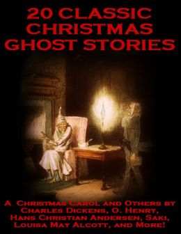 20 Classic Christmas Ghost Stories: A Christmas Carol and Others by Charles Dickens, O. Henry, Hans Christian Andersen, Saki, Louisa May Alcott, and More!