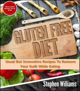 Gluten Free Diet: Usual But Innovative Recipes To Remove Your Guilt