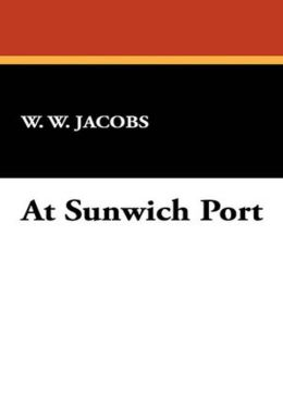 At Sunwich Port: A Mystery/Detective, Nautical, Humor Classic By W. W. Jacobs! AAA+++