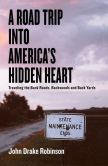 Book Cover Image. Title: A Road Trip Into America's Hidden Heart - Traveling the Back Roads, Backwoods and Back Yards, Author: John Drake Robinson