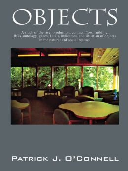Objects: A study of the rise, production, contact, flow, building, ROs, ontology, gazes, LLCs, indicators, and situation of objects in the natural and social realms