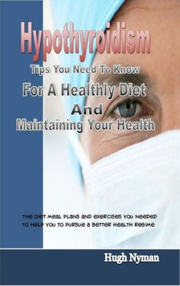 Hypothyroidism: Tips You Need To Know For A Healthly Diet And Maintaining Your Health