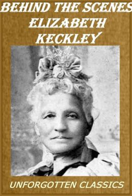 Behind the Scenes or, Thirty years a slave, and Four Years in the White House by Elizabeth Keckley