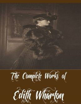 The Complete Works of Edith Wharton (30 Complete Works of Edith Wharton Including The Age of Innocence, Ethan Frome, The House of Mirth, Summer, The Custom of the Country, In Morocco, The Reef, The Touchstone, Tales of Men and Ghosts, And More)
