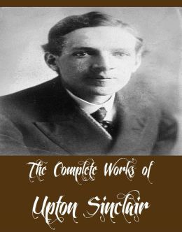 The Complete Works of Upton Sinclair (24 Complete Works of Upton Sinclair The Jungle, 100%: The Story of a Patriot, The Moneychangers, King Midas - A Romance, The Book of Life, The Machine, The Metropolis, A Cadet's Honor, King Coal, And More)