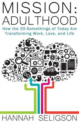 Mission Adulthood: How the 20-Somethings of Today Are Transforming Work, Love, and Life